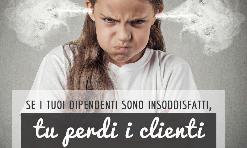 Se i tuoi dipendenti sono insoddisfatti, tu perdi i clienti