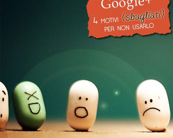 GooglePlus: 4 motivi (sbagliati) per non usarlo